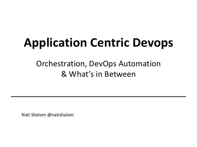 Application Centric Devops Orchestration, DevOps Automation & What's in Between Nati Shalom @natishalom