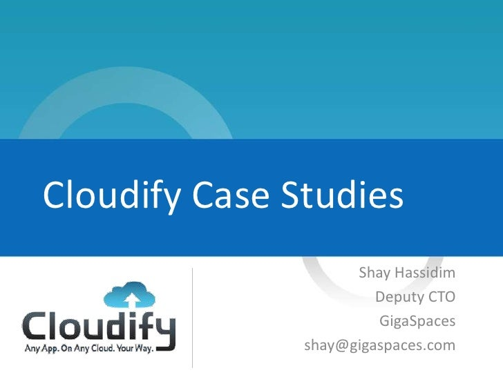 Cloudify Case Studies                     Shay Hassidim                        Deputy CTO                        GigaSpace...