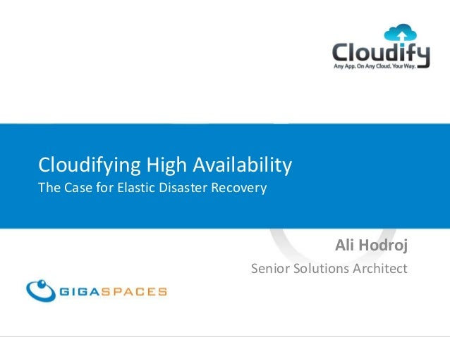Cloudifying High Availability The Case for Elastic Disaster Recovery Ali Hodroj Senior Solutions Architect