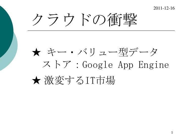 2011-12-16クラウドの衝撃★ キー・バリュー型データ ストア:Google App Engine★ 激変するIT市場                           1