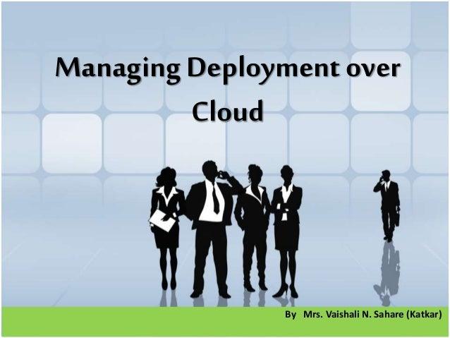 By Mrs. Vaishali N. Sahare (Katkar) Managing Deployment over Cloud