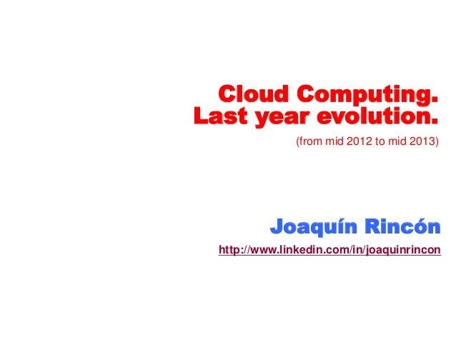 Cloud Computing. Last year evolution. (from mid 2012 to mid 2013) Joaquín Rincón http://www.linkedin.com/in/joaquinrincon