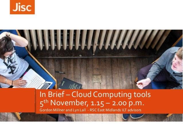 In Brief – Cloud Computing tools 5th November, 1.15 – 2.00 p.m. Gordon Millner and Lyn Lall - RSC East Midlands ILT adviso...