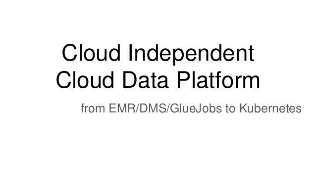 Cloud Independent Cloud Data Platform from EMR/DMS/GlueJobs to Kubernetes