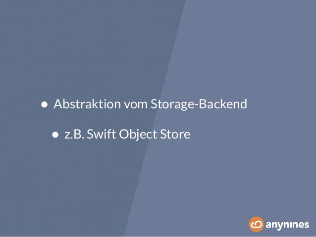 • Abstraktion vom Storage-Backend  • z.B. Swift Object Store