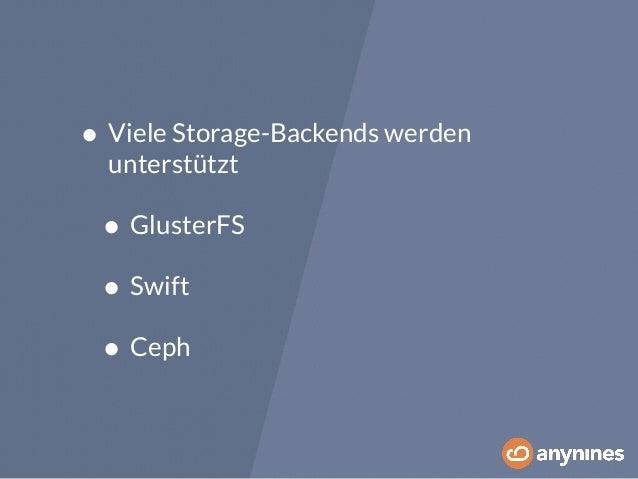 • Viele Storage-Backends werden  unterstützt  • GlusterFS  • Swift  • Ceph