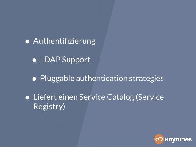 • Authentifizierung  • LDAP Support  • Pluggable authentication strategies  • Liefert einen Service Catalog (Service  Regi...