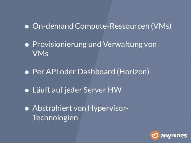 • On-demand Compute-Ressourcen (VMs)  • Provisionierung und Verwaltung von  VMs  • Per API oder Dashboard (Horizon)  • Läu...
