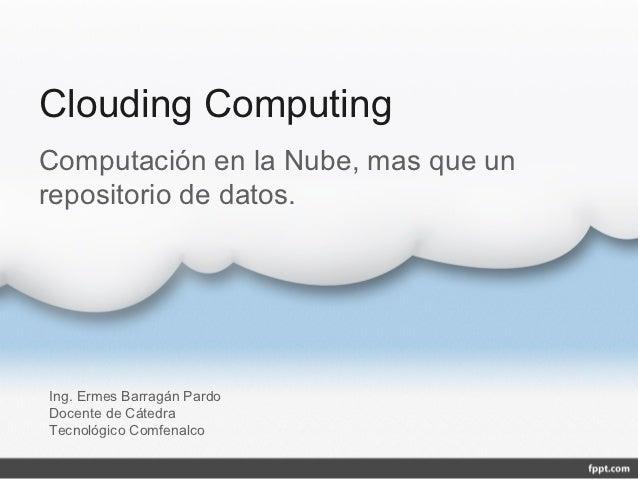 Clouding ComputingComputación en la Nube, mas que unrepositorio de datos.Ing. Ermes Barragán PardoDocente de CátedraTecnol...