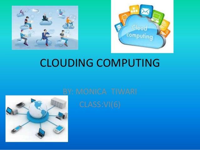 CLOUDING COMPUTING BY: MONICA TIWARI CLASS:VI(6)