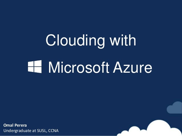 Clouding with Microsoft Azure Omal Perera Undergraduate at SUSL, CCNA