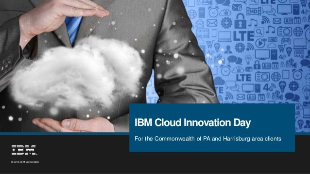 1 © 2016 IBM Corporation © 2016 IBM Corporation For the Commonwealth of PA and Harrisburg area clients IBM Cloud Innovatio...