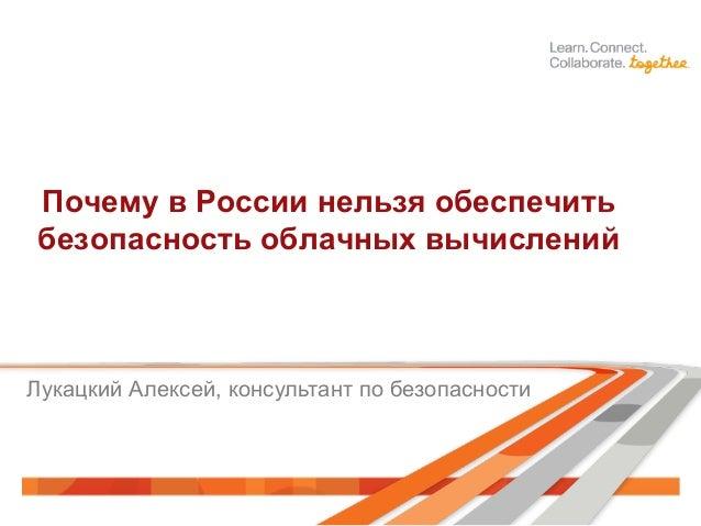 Почему в России нельзя обеспечить безопасность облачных вычислений Лукацкий Алексей, консультант по безопасности
