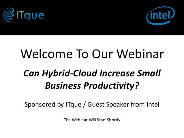 Welcome To Our WebinarCan Hybrid-Cloud Increase Small    Business Productivity?Sponsored by ITque / Guest Speaker from Int...