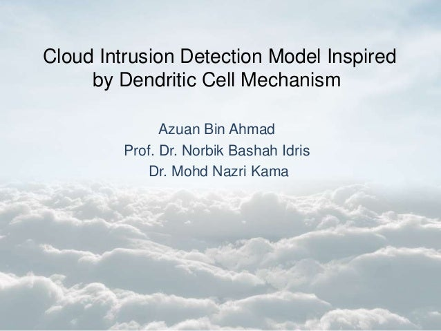 Cloud Intrusion Detection Model Inspired by Dendritic Cell Mechanism Azuan Bin Ahmad Prof. Dr. Norbik Bashah Idris Dr. Moh...