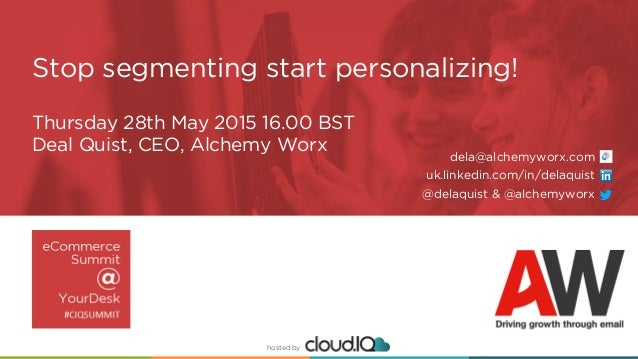 hosted by hosted by Thursday 28th May 2015 16.00 BST Deal Quist, CEO, Alchemy Worx Stop segmenting start personalizing! de...