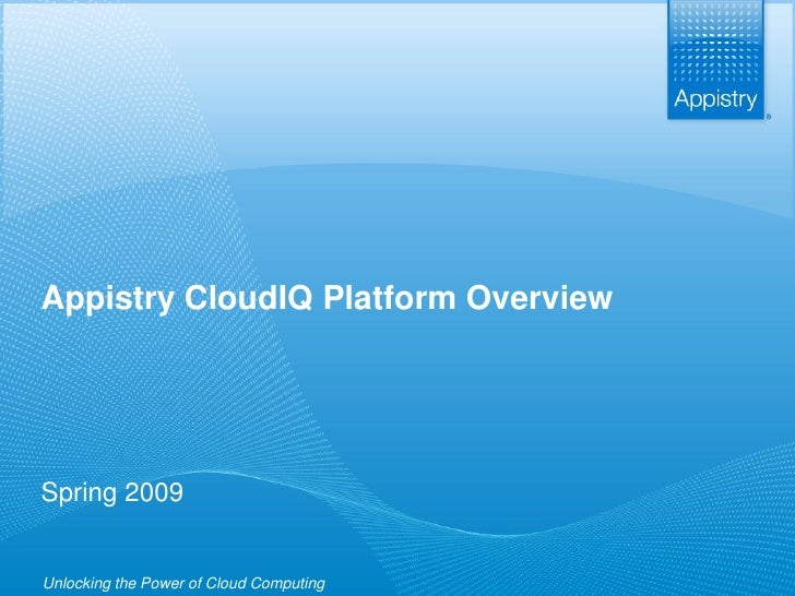Appistry CloudIQ Platform Overview      Spring 2009    Unlocking the Power            of Cloud Computing   www.appistry.co...