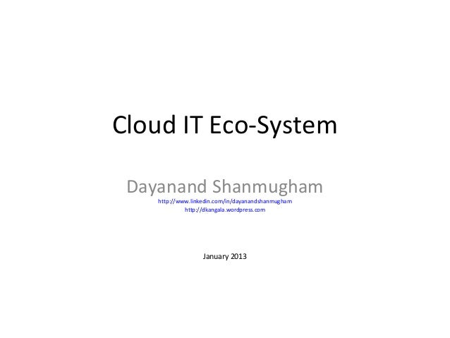 Cloud IT Eco-System Dayanand Shanmugham    http://www.linkedin.com/in/dayanandshanmugham             http://dkangala.wordp...