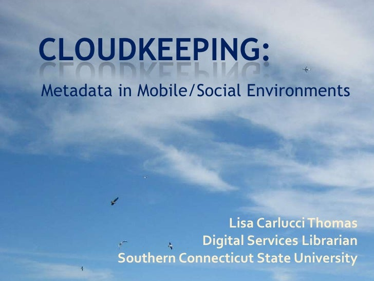 Cloudkeeping:<br />Metadata in Mobile/Social Environments<br />Lisa Carlucci Thomas<br />Digital Services Librarian<br />S...