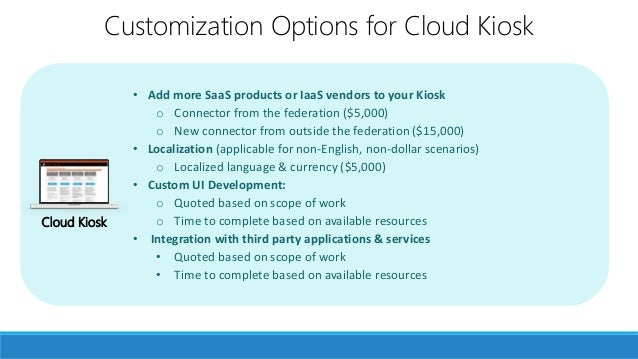 • Add more SaaS products or IaaS vendors to your Kiosk o Connector from the federation ($5,000) o New connector from outsi...