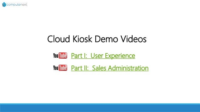 Cloud Kiosk Demo Videos Part I: User Experience Part II: Sales Administration
