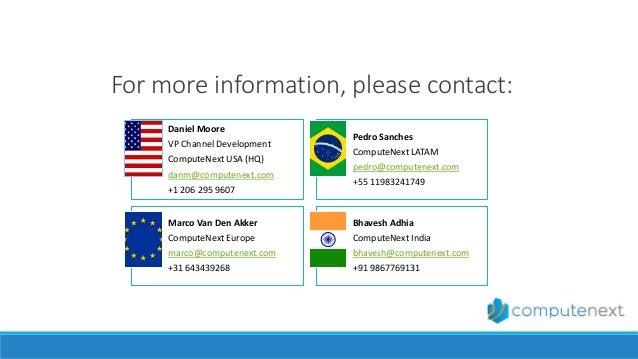 For more information, please contact: Daniel Moore VP Channel Development ComputeNext USA (HQ) danm@computenext.com +1 206...