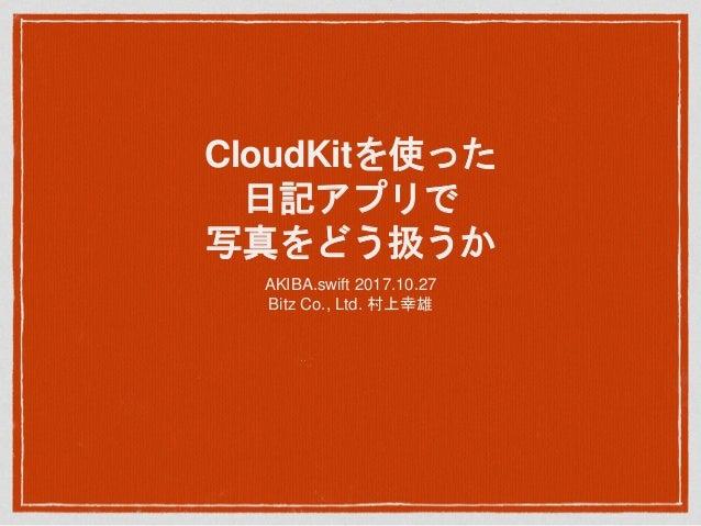 CloudKitを使った 日記アプリで 写真をどう扱うか AKIBA.swift 2017.10.27 Bitz Co., Ltd. 村上幸雄