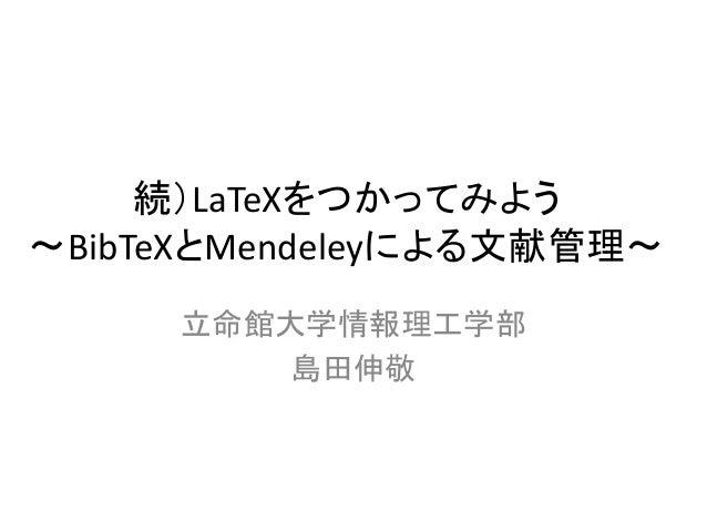 続)LaTeXをつかってみよう 〜BibTeXとMendeleyによる文献管理〜 立命館大学情報理工学部 島田伸敬