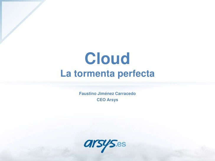 CloudLa tormenta perfecta<br />Faustino Jiménez Carracedo<br />CEO Arsys<br />