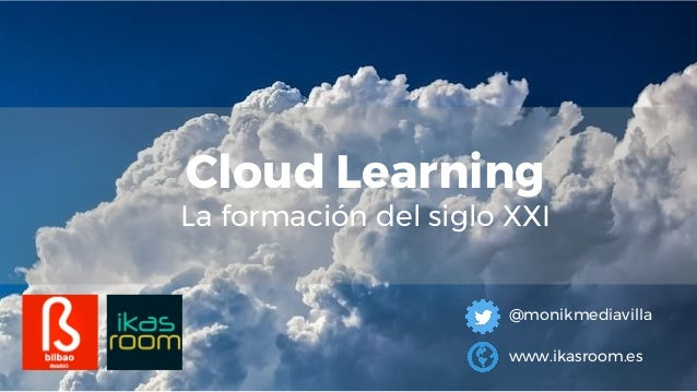 Cloud Learning La formación del siglo XXI @monikmediavilla www.ikasroom.es