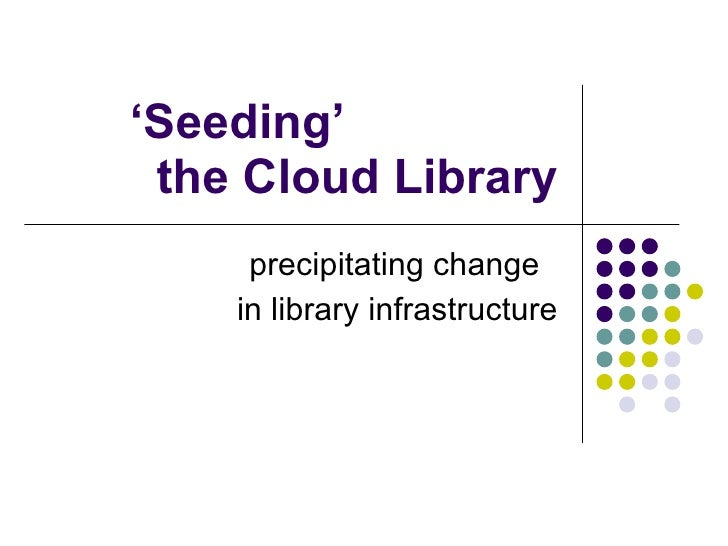 ' Seeding'  the Cloud Library precipitating change  in library infrastructure