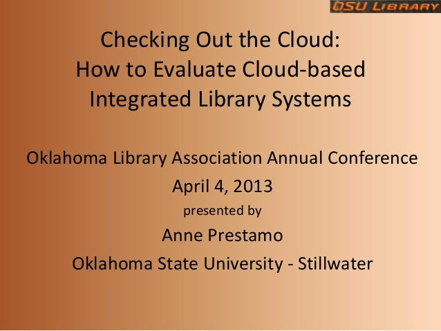 Checking Out the Cloud:     How to Evaluate Cloud-based      Integrated Library SystemsOklahoma Library Association Annual...