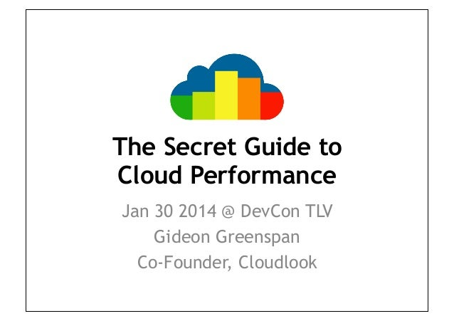 The Secret Guide to Cloud Performance Jan 30 2014 @ DevCon TLV Gideon Greenspan Co-Founder, Cloudlook