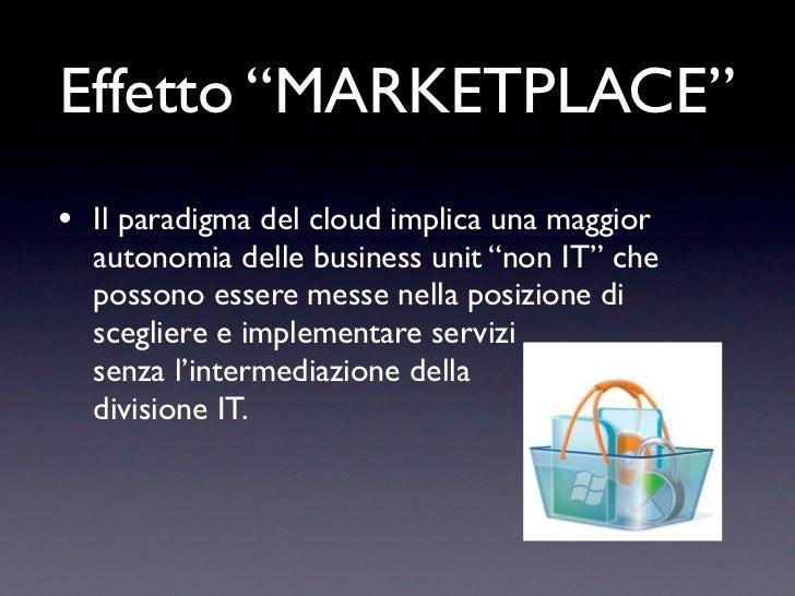 """Effetto """"MARKETPLACE""""• Il paradigma del cloud implica una maggior  autonomia delle business unit """"non IT"""" che  possono ess..."""