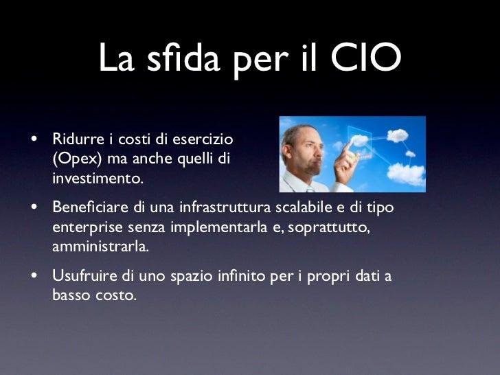 La sfida per il CIO•   Ridurre i costi di esercizio    (Opex) ma anche quelli di    investimento.•   Beneficiare di una infr...