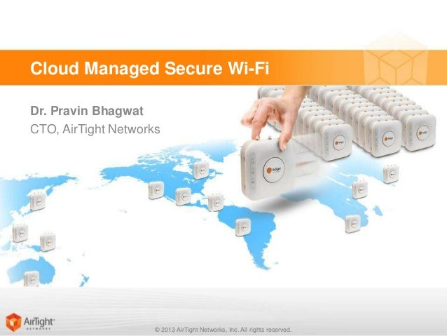 Cloud Managed Secure Wi-Fi Dr. Pravin Bhagwat CTO, AirTight Networks  © 2013 AirTight Networks, Inc. All rights reserved.
