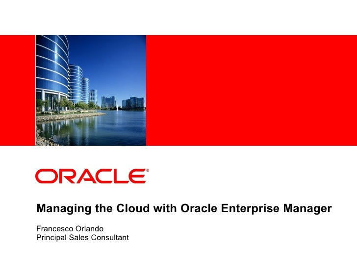 Managing the Cloud with Oracle Enterprise Manager Francesco Orlando Principal Sales Consultant