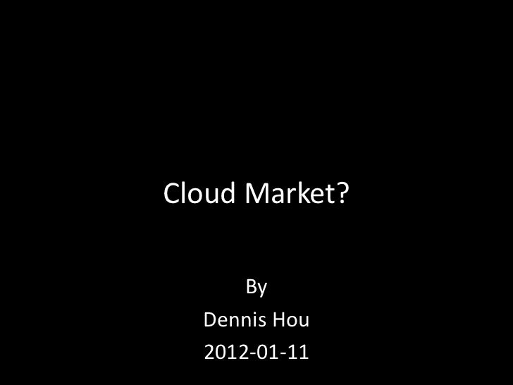 Cloud Market?      By  Dennis Hou  2012-01-11