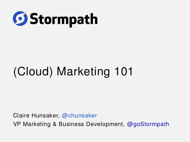 (Cloud) Marketing 101 Claire Hunsaker, @chunsaker VP Marketing & Business Development, @goStormpath
