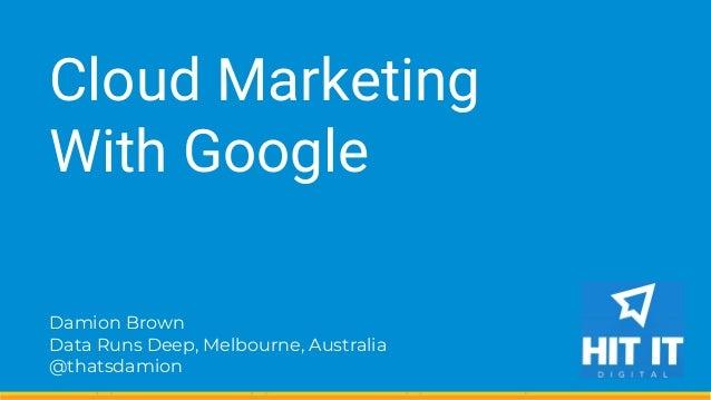 Damion Brown Data Runs Deep, Melbourne, Australia @thatsdamion Cloud Marketing With Google
