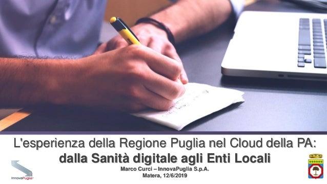 L'esperienza della Regione Puglia nel Cloud della PA: dalla Sanità digitale agli Enti Locali Marco Curci – InnovaPuglia S....