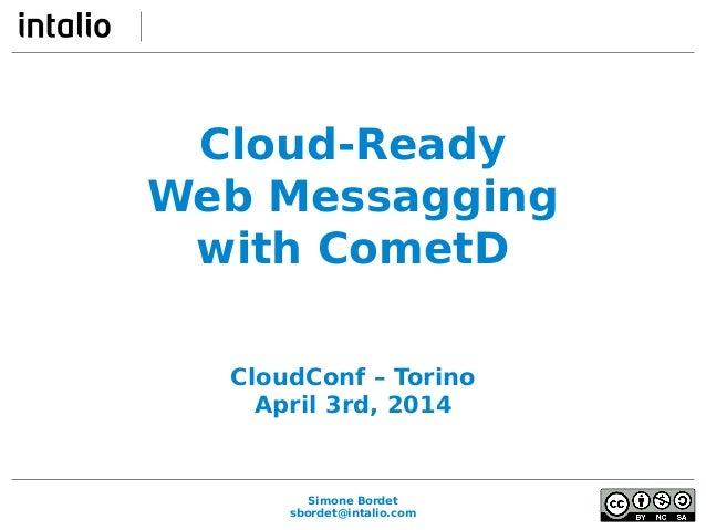 Simone Bordet sbordet@intalio.com Cloud-Ready Web Messagging with CometD CloudConf – Torino April 3rd, 2014