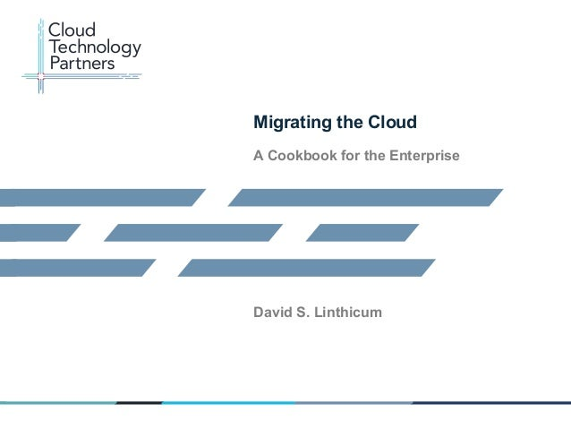 © 2013 Cloud Technology Partners, Inc. / Confidential 1	    Migrating the Cloud A Cookbook for the Enterprise David S. Lin...