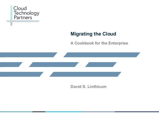 © 2013 Cloud Technology Partners, Inc. / Confidential 1   Migrating the Cloud A Cookbook for the Enterprise David S. Lin...
