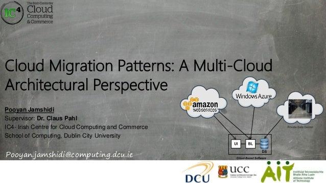 Cloud Migration Patterns: A Multi-Cloud Architectural Perspective Pooyan Jamshidi Supervisor: Dr. Claus Pahl IC4- Irish Ce...