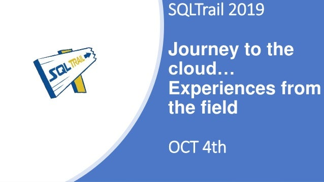SQLTrail 2019 Journey to the cloud… Experiences from the field OCT 4th