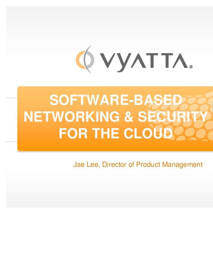 SOFTWARE-BASEDNETWORKING & SECURITY    FOR THE CLOUD     Jae Lee, Director of Product Management