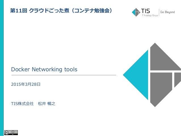 Docker Networking tools 2015年3月28日 TIS株式会社 松井 暢之 第11回 クラウドごった煮(コンテナ勉強会)