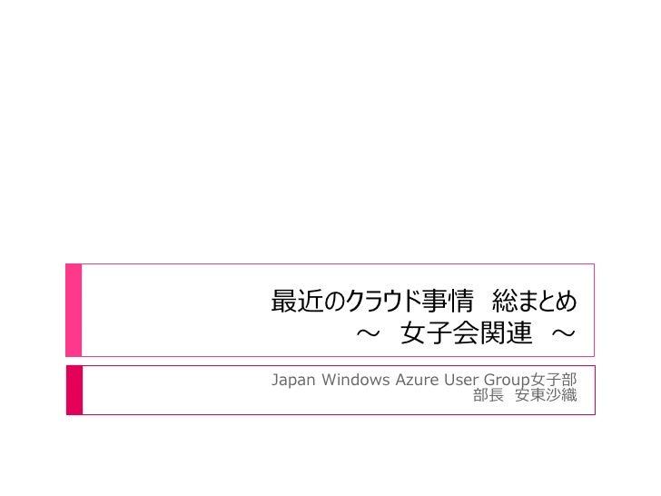 最近のクラウド事情 総まとめ    ~ 女子会関連 ~Japan Windows Azure User Group女子部                       部長 安東沙織