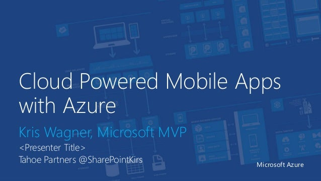 Cloud Powered Mobile Apps with Azure Kris Wagner, Microsoft MVP <Presenter Title> Tahoe Partners @SharePointKirs Microsoft...